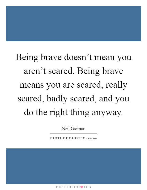 Being brave doesn't mean you aren't scared. Being brave means you are scared, really scared, badly scared, and you do the right thing anyway Picture Quote #1