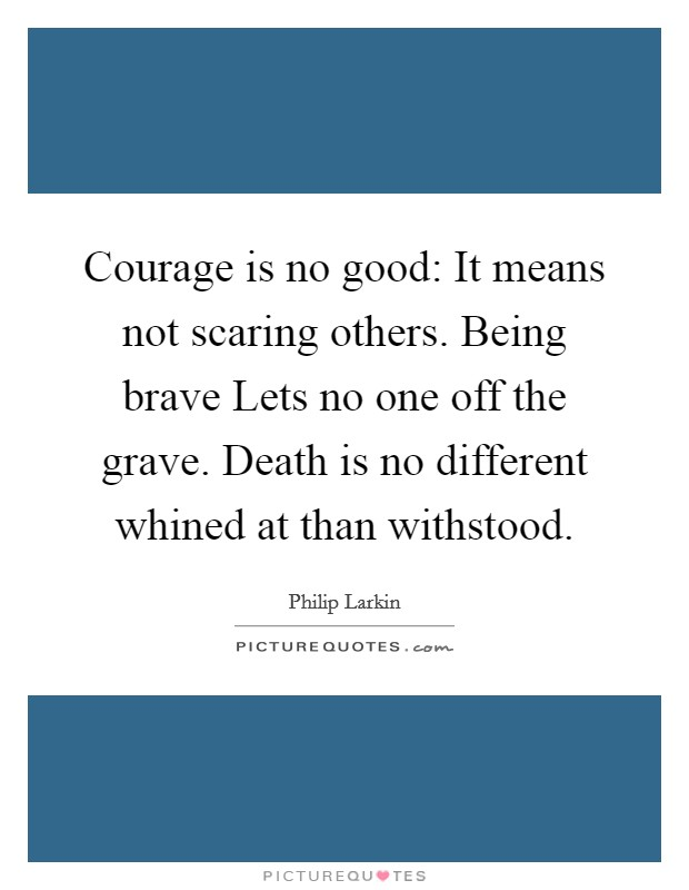 Courage is no good: It means not scaring others. Being brave Lets no one off the grave. Death is no different whined at than withstood Picture Quote #1