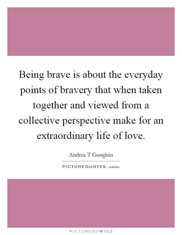 Being brave is about the everyday points of bravery that when taken together and viewed from a collective perspective make for an extraordinary life of love Picture Quote #1