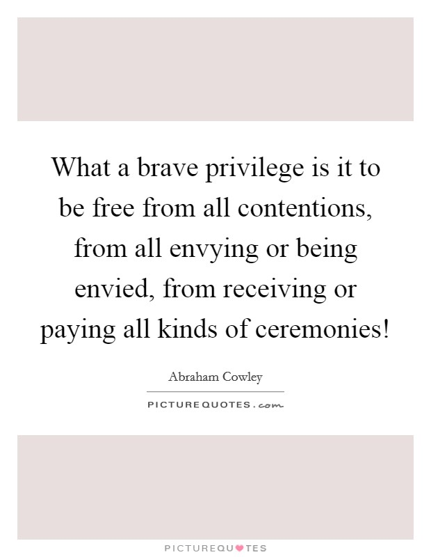 What a brave privilege is it to be free from all contentions, from all envying or being envied, from receiving or paying all kinds of ceremonies! Picture Quote #1