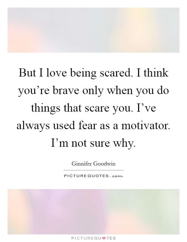 But I love being scared. I think you're brave only when you do things that scare you. I've always used fear as a motivator. I'm not sure why Picture Quote #1