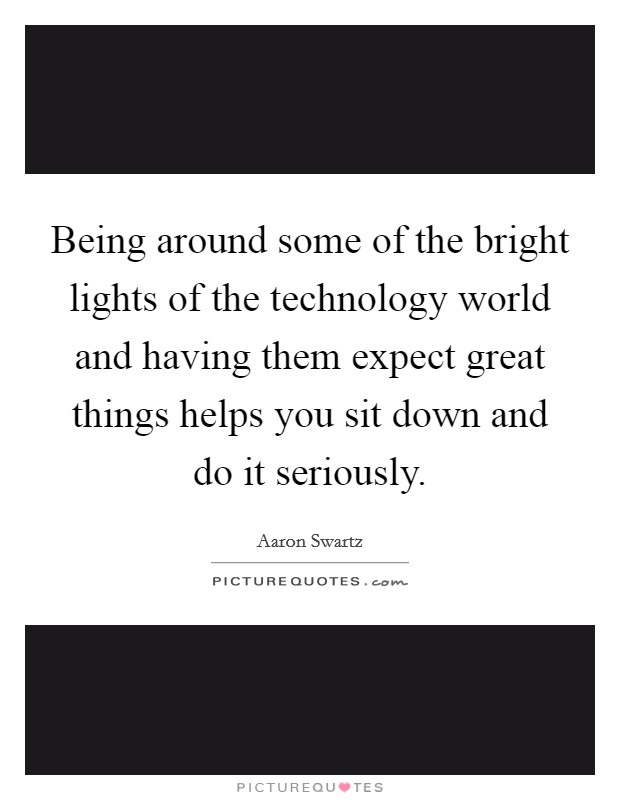 Being around some of the bright lights of the technology world and having them expect great things helps you sit down and do it seriously Picture Quote #1