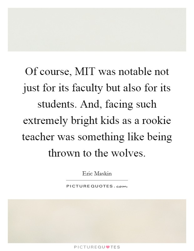 Of course, MIT was notable not just for its faculty but also for its students. And, facing such extremely bright kids as a rookie teacher was something like being thrown to the wolves Picture Quote #1