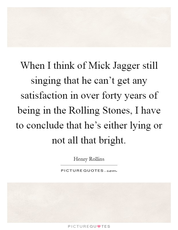 When I think of Mick Jagger still singing that he can't get any satisfaction in over forty years of being in the Rolling Stones, I have to conclude that he's either lying or not all that bright Picture Quote #1