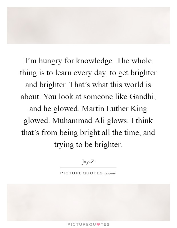 I'm hungry for knowledge. The whole thing is to learn every day, to get brighter and brighter. That's what this world is about. You look at someone like Gandhi, and he glowed. Martin Luther King glowed. Muhammad Ali glows. I think that's from being bright all the time, and trying to be brighter Picture Quote #1
