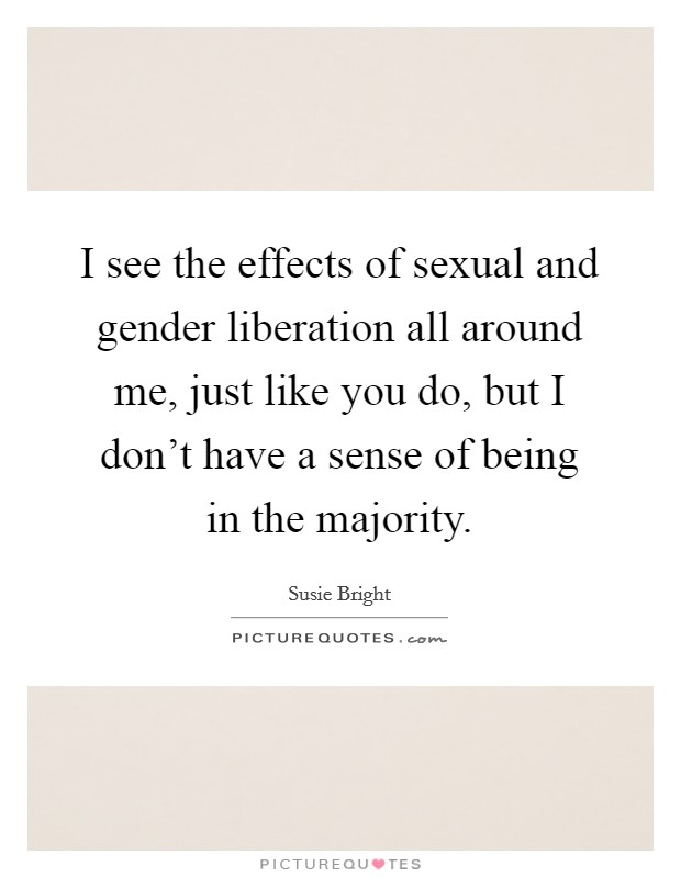I see the effects of sexual and gender liberation all around me, just like you do, but I don't have a sense of being in the majority Picture Quote #1