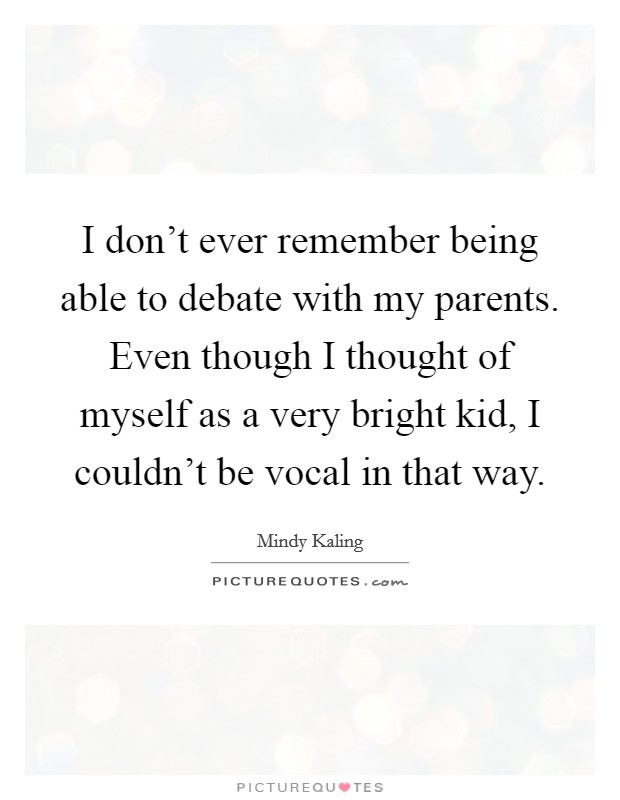 I don't ever remember being able to debate with my parents. Even though I thought of myself as a very bright kid, I couldn't be vocal in that way Picture Quote #1