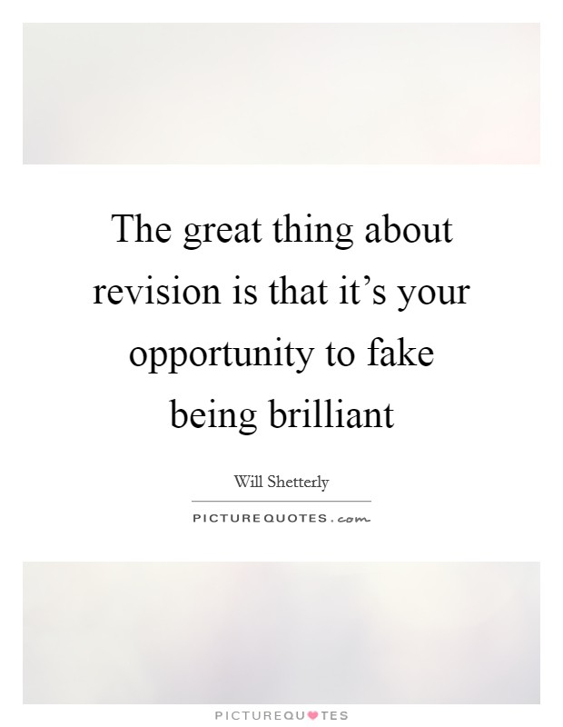 The great thing about revision is that it's your opportunity to fake being brilliant Picture Quote #1