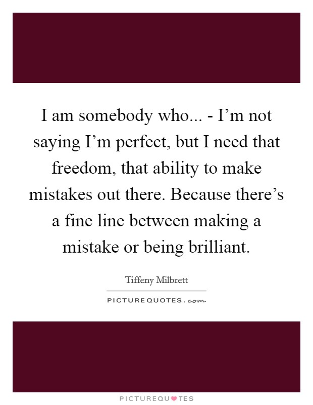 I am somebody who... - I'm not saying I'm perfect, but I need that freedom, that ability to make mistakes out there. Because there's a fine line between making a mistake or being brilliant Picture Quote #1
