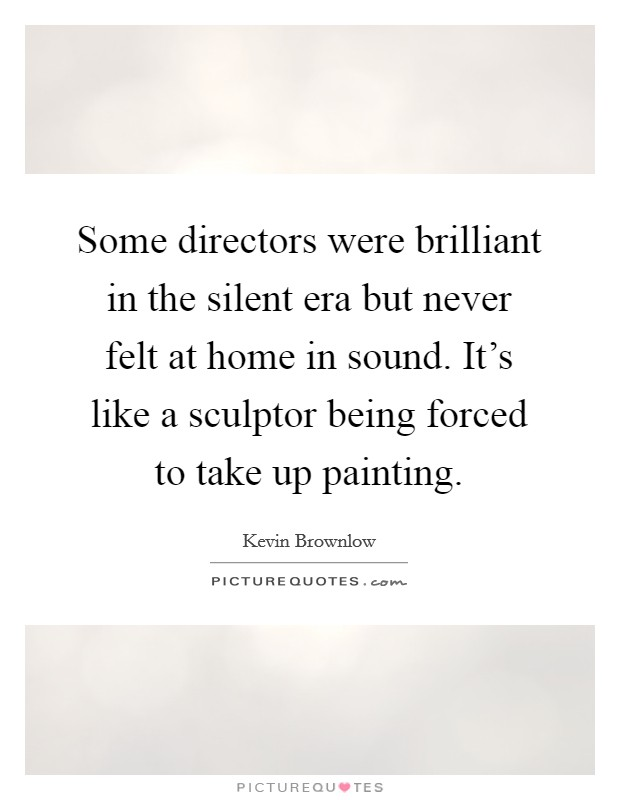 Some directors were brilliant in the silent era but never felt at home in sound. It's like a sculptor being forced to take up painting Picture Quote #1