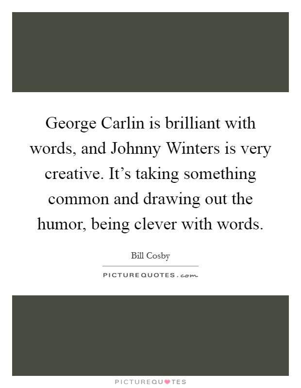 George Carlin is brilliant with words, and Johnny Winters is very creative. It's taking something common and drawing out the humor, being clever with words Picture Quote #1