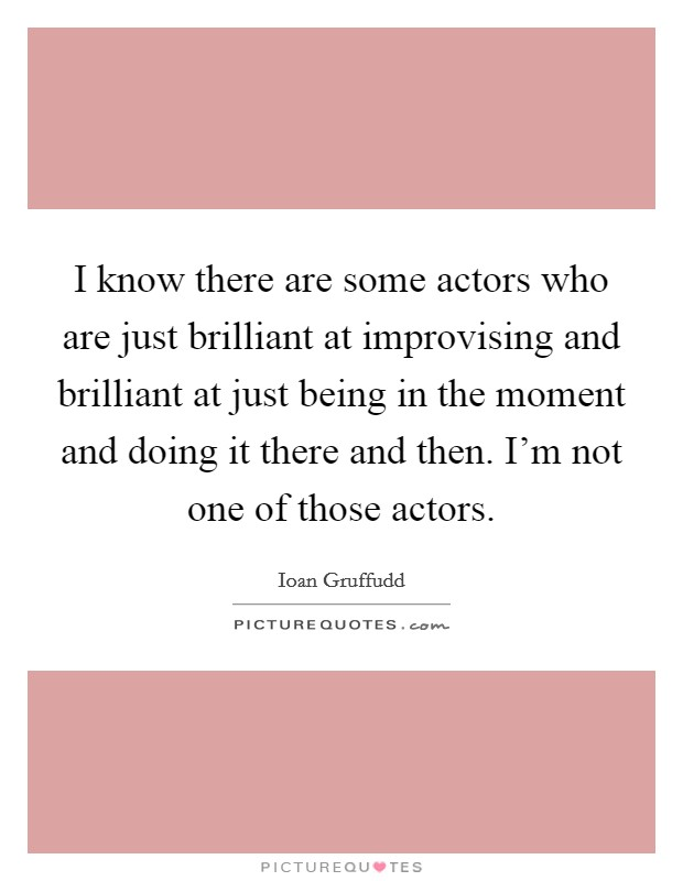I know there are some actors who are just brilliant at improvising and brilliant at just being in the moment and doing it there and then. I'm not one of those actors Picture Quote #1