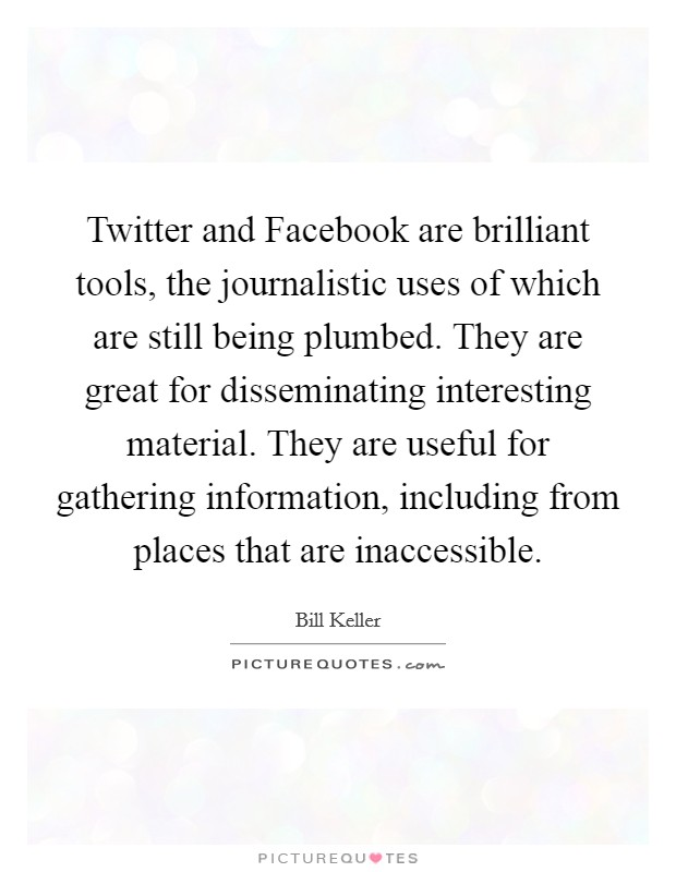 Twitter and Facebook are brilliant tools, the journalistic uses of which are still being plumbed. They are great for disseminating interesting material. They are useful for gathering information, including from places that are inaccessible Picture Quote #1