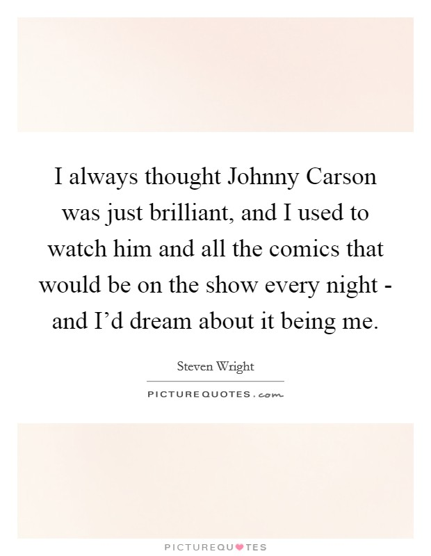 I always thought Johnny Carson was just brilliant, and I used to watch him and all the comics that would be on the show every night - and I'd dream about it being me Picture Quote #1