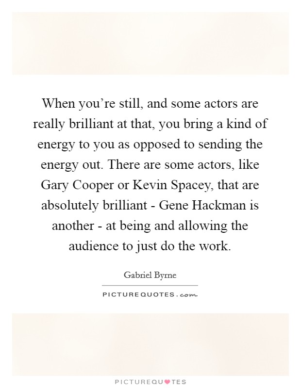 When you're still, and some actors are really brilliant at that, you bring a kind of energy to you as opposed to sending the energy out. There are some actors, like Gary Cooper or Kevin Spacey, that are absolutely brilliant - Gene Hackman is another - at being and allowing the audience to just do the work Picture Quote #1