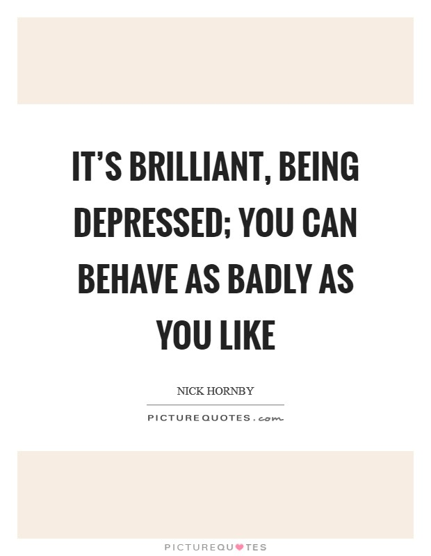 It's brilliant, being depressed; you can behave as badly as you like Picture Quote #1