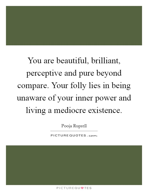 You are beautiful, brilliant, perceptive and pure beyond compare. Your folly lies in being unaware of your inner power and living a mediocre existence Picture Quote #1