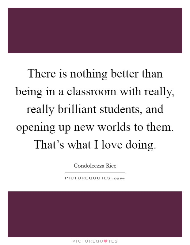 There is nothing better than being in a classroom with really, really brilliant students, and opening up new worlds to them. That's what I love doing Picture Quote #1