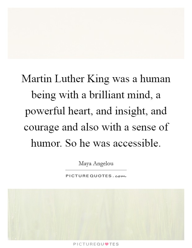 Martin Luther King was a human being with a brilliant mind, a powerful heart, and insight, and courage and also with a sense of humor. So he was accessible Picture Quote #1