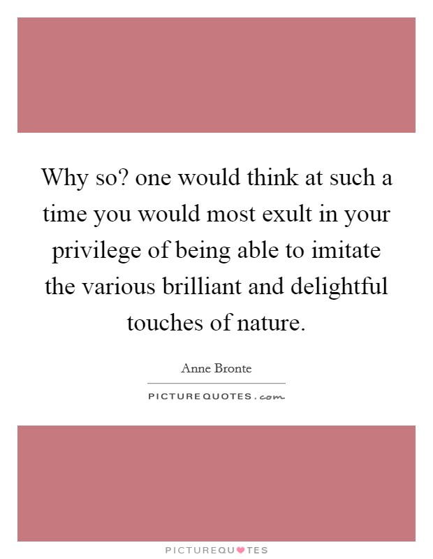 Why so? one would think at such a time you would most exult in your privilege of being able to imitate the various brilliant and delightful touches of nature Picture Quote #1