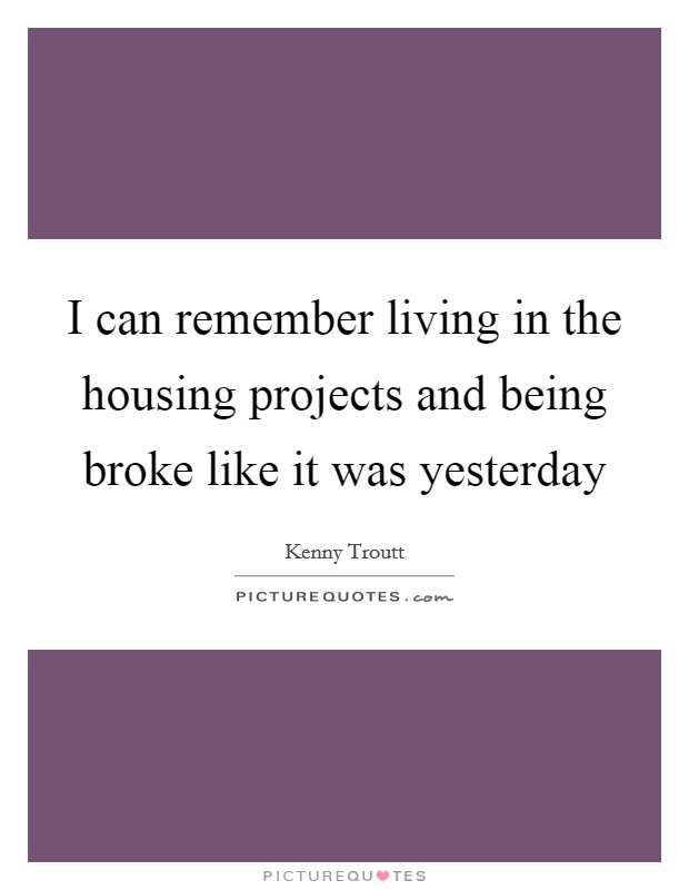 I can remember living in the housing projects and being broke like it was yesterday Picture Quote #1