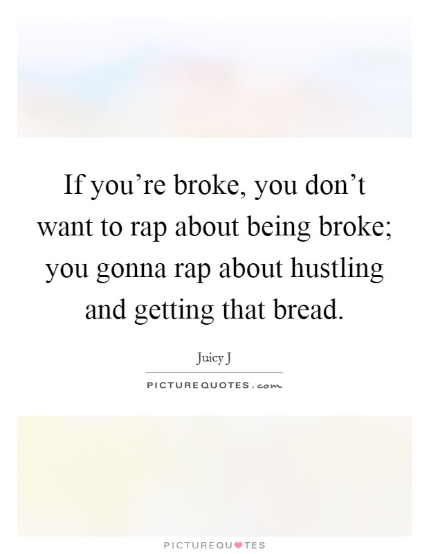 If you're broke, you don't want to rap about being broke; you gonna rap about hustling and getting that bread Picture Quote #1