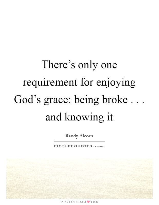 There's only one requirement for enjoying God's grace: being broke . . . and knowing it Picture Quote #1