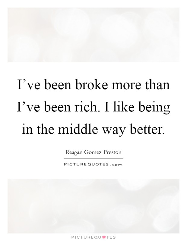 I've been broke more than I've been rich. I like being in the middle way better Picture Quote #1