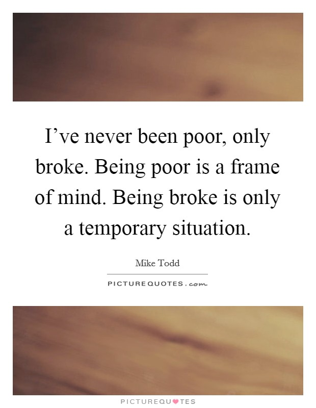 I've never been poor, only broke. Being poor is a frame of mind. Being broke is only a temporary situation Picture Quote #1