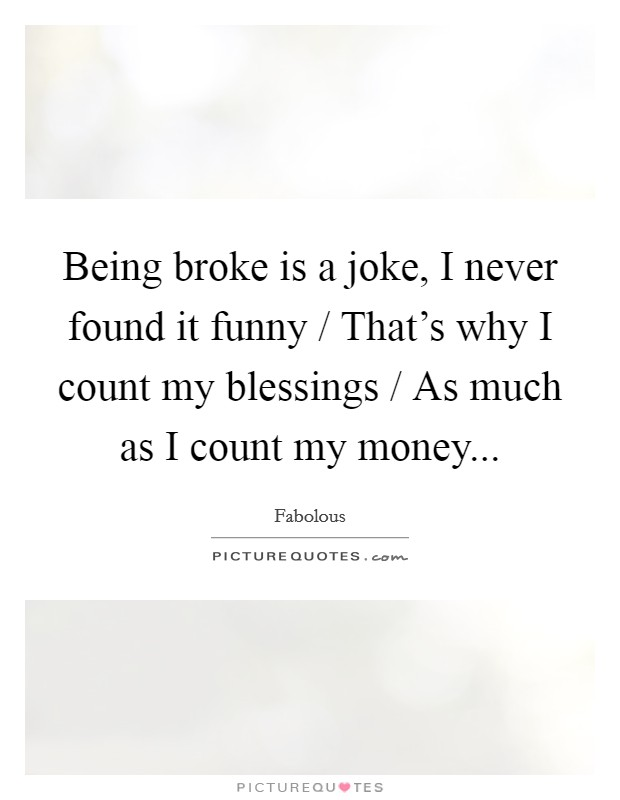 Being broke is a joke, I never found it funny / That's why I count my blessings / As much as I count my money Picture Quote #1