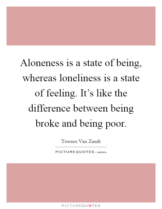 Aloneness is a state of being, whereas loneliness is a state of feeling. It's like the difference between being broke and being poor Picture Quote #1