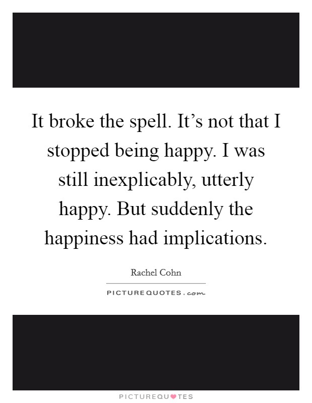It broke the spell. It's not that I stopped being happy. I was still inexplicably, utterly happy. But suddenly the happiness had implications Picture Quote #1