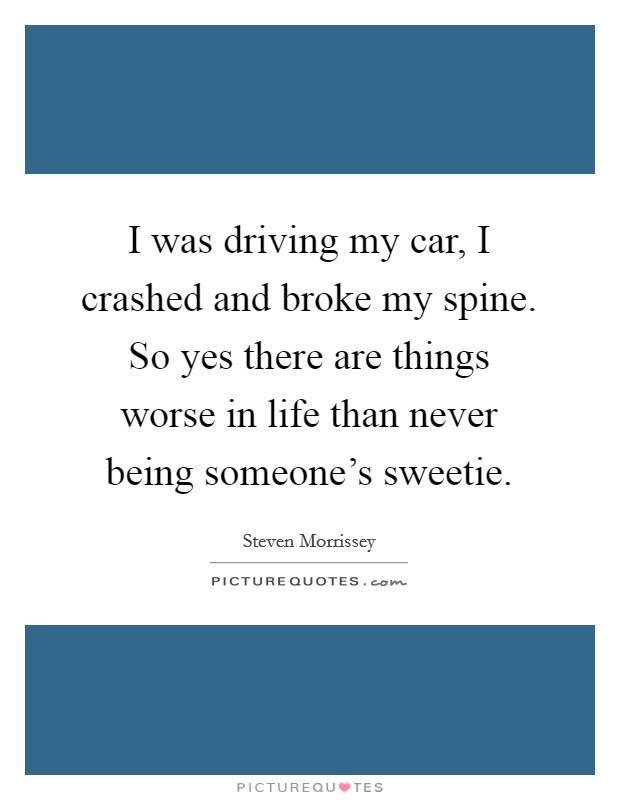 I was driving my car, I crashed and broke my spine. So yes there are things worse in life than never being someone's sweetie Picture Quote #1