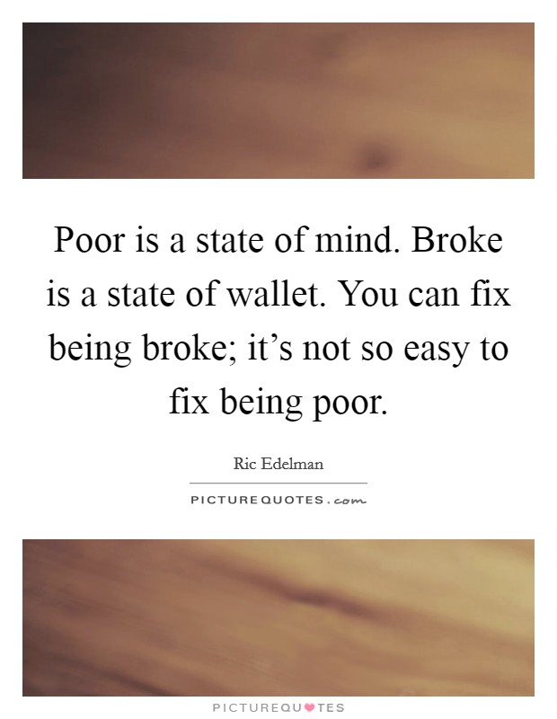 Poor is a state of mind. Broke is a state of wallet. You can fix being broke; it's not so easy to fix being poor Picture Quote #1