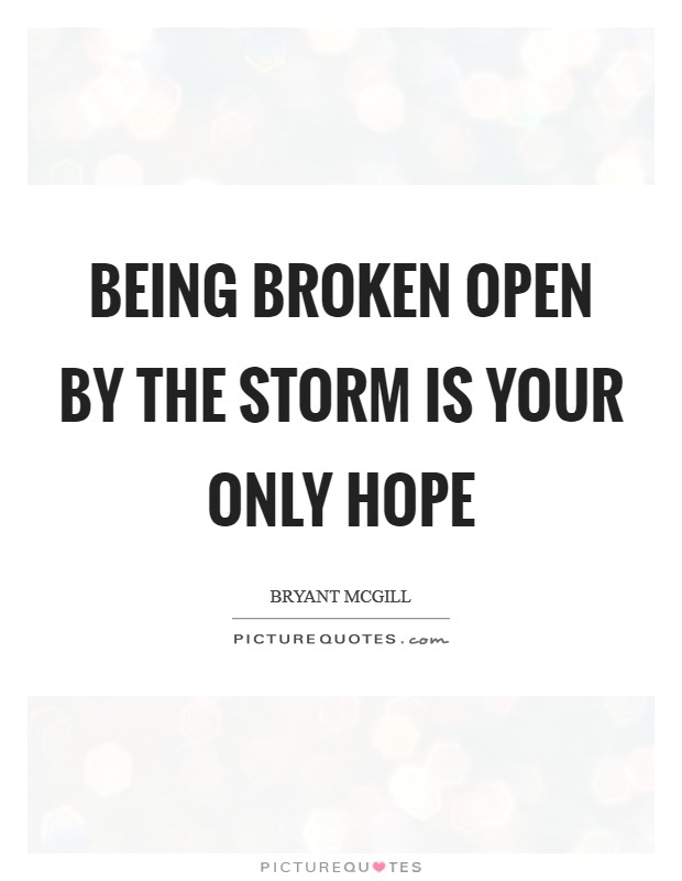 Being broken open by the storm is your only hope Picture Quote #1