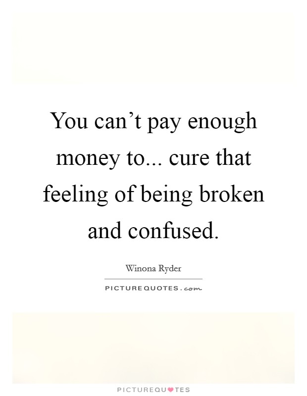 You can't pay enough money to... cure that feeling of being broken and confused Picture Quote #1