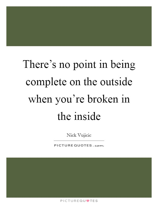There's no point in being complete on the outside when you're broken in the inside Picture Quote #1