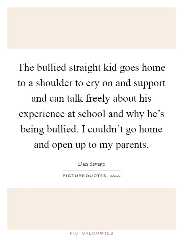 The bullied straight kid goes home to a shoulder to cry on and support and can talk freely about his experience at school and why he's being bullied. I couldn't go home and open up to my parents Picture Quote #1