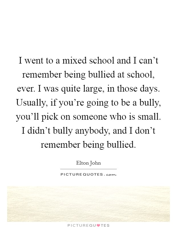 I went to a mixed school and I can't remember being bullied at school, ever. I was quite large, in those days. Usually, if you're going to be a bully, you'll pick on someone who is small. I didn't bully anybody, and I don't remember being bullied Picture Quote #1