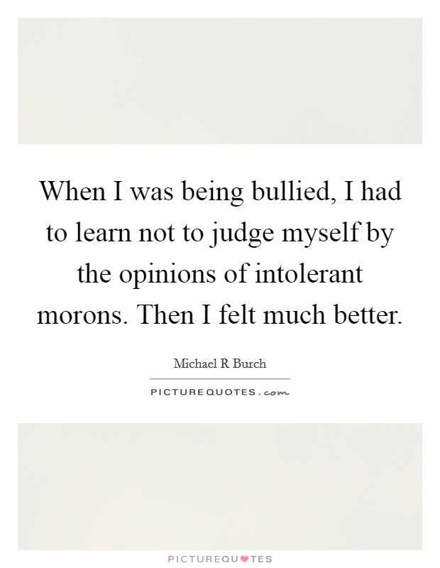 When I was being bullied, I had to learn not to judge myself by the opinions of intolerant morons. Then I felt much better Picture Quote #1