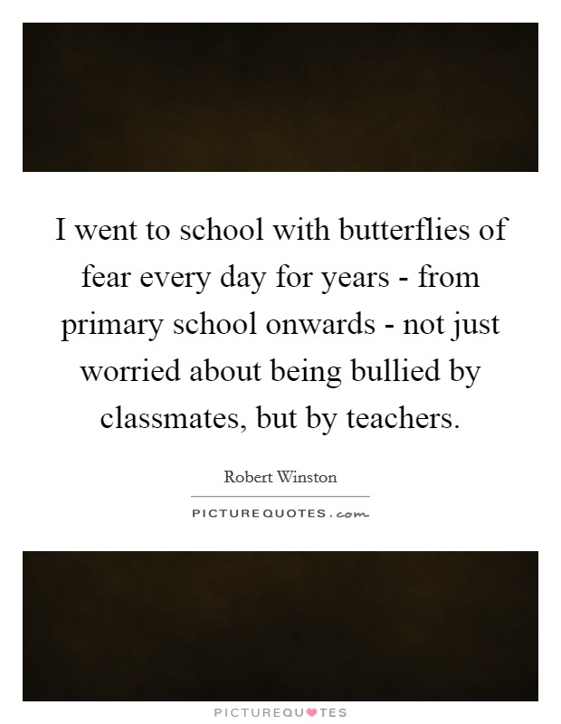 I went to school with butterflies of fear every day for years - from primary school onwards - not just worried about being bullied by classmates, but by teachers Picture Quote #1