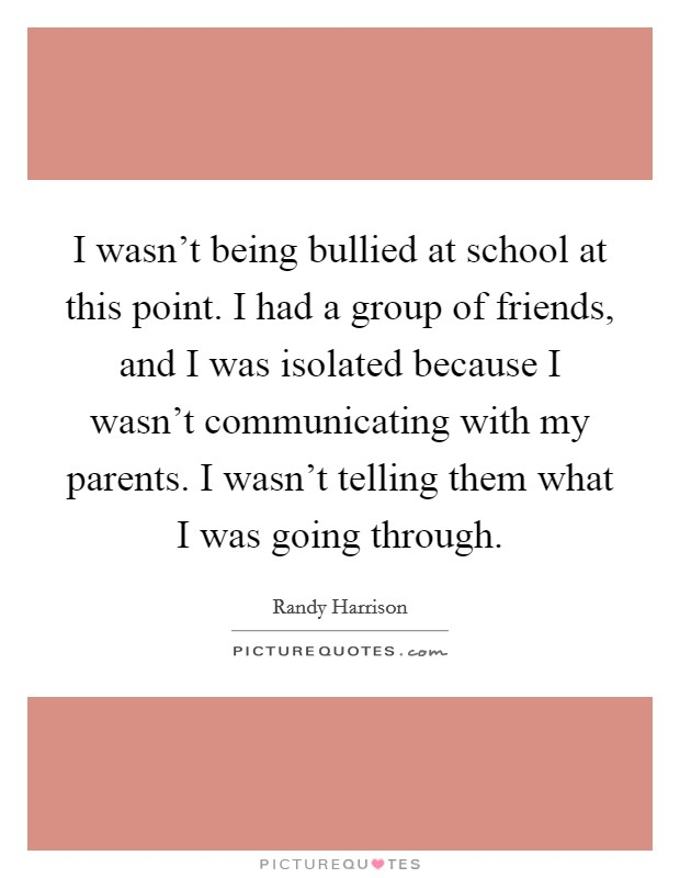 I wasn't being bullied at school at this point. I had a group of friends, and I was isolated because I wasn't communicating with my parents. I wasn't telling them what I was going through Picture Quote #1