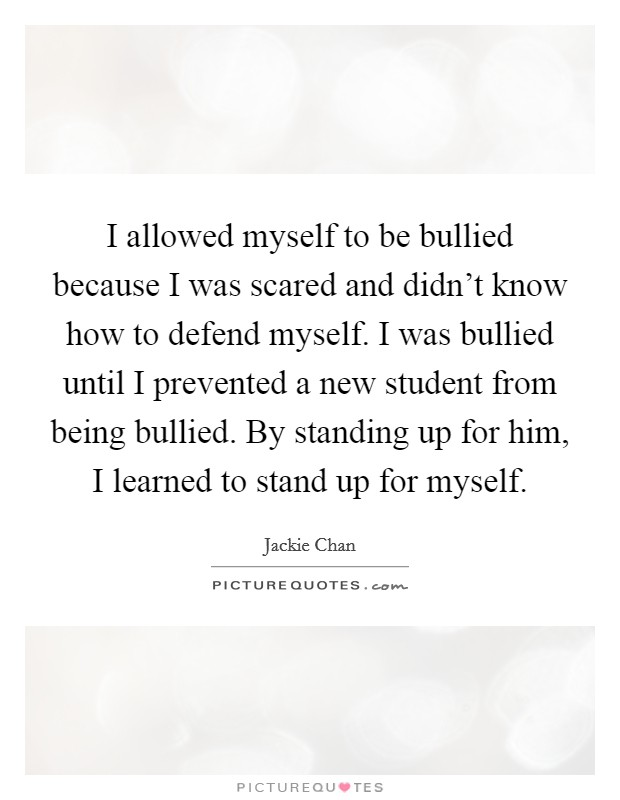 I allowed myself to be bullied because I was scared and didn't know how to defend myself. I was bullied until I prevented a new student from being bullied. By standing up for him, I learned to stand up for myself Picture Quote #1