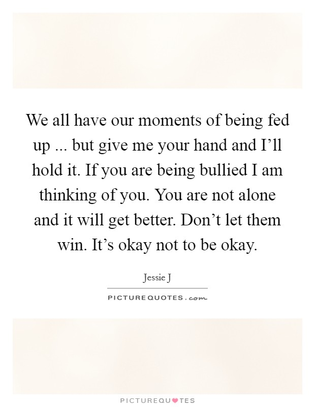 We all have our moments of being fed up ... but give me your hand and I'll hold it. If you are being bullied I am thinking of you. You are not alone and it will get better. Don't let them win. It's okay not to be okay Picture Quote #1