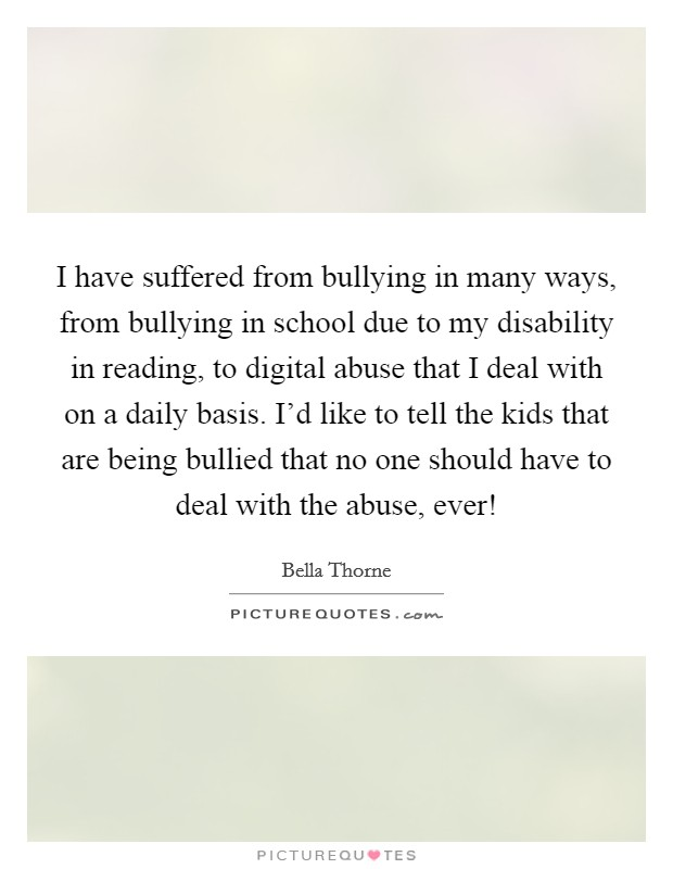 I have suffered from bullying in many ways, from bullying in school due to my disability in reading, to digital abuse that I deal with on a daily basis. I'd like to tell the kids that are being bullied that no one should have to deal with the abuse, ever! Picture Quote #1