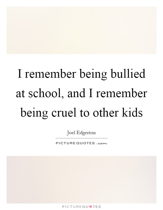 I remember being bullied at school, and I remember being cruel to other kids Picture Quote #1
