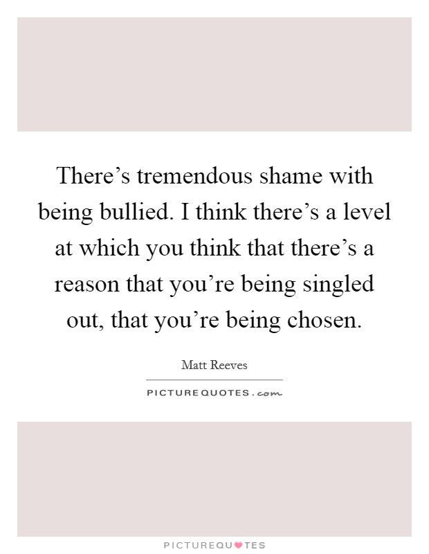 There's tremendous shame with being bullied. I think there's a level at which you think that there's a reason that you're being singled out, that you're being chosen Picture Quote #1
