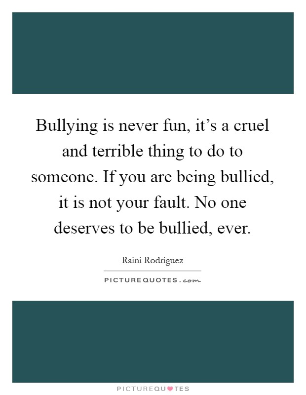 Bullying is never fun, it's a cruel and terrible thing to do to someone. If you are being bullied, it is not your fault. No one deserves to be bullied, ever Picture Quote #1