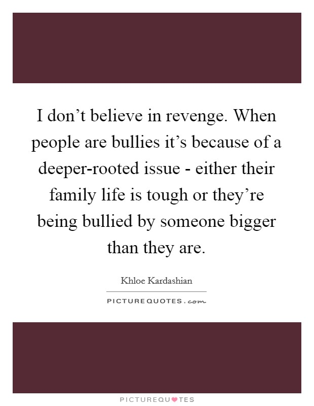 I don't believe in revenge. When people are bullies it's because of a deeper-rooted issue - either their family life is tough or they're being bullied by someone bigger than they are Picture Quote #1