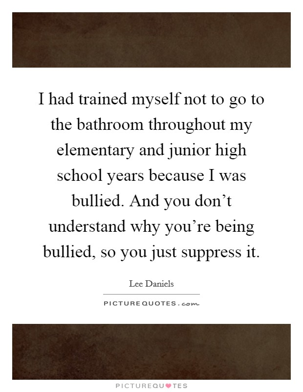 I had trained myself not to go to the bathroom throughout my elementary and junior high school years because I was bullied. And you don't understand why you're being bullied, so you just suppress it Picture Quote #1